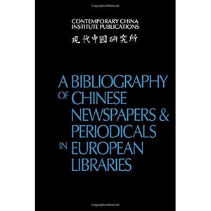 A Bibliography of Chinese Newspapers and Periodicals in European Libraries (Contemporary China Institute Publications)
