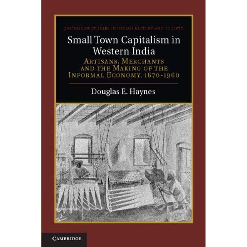 Small Town Capitalism in Western India: Artisans, Merchants and the Making of the Informal Economy, 1870-1960 (Cambridge Studies in Indian History and Society)