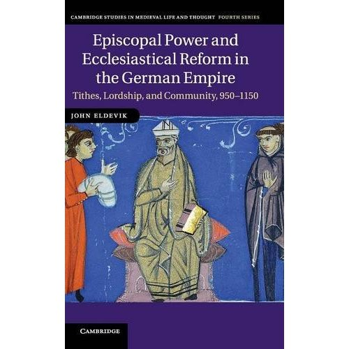 Episcopal Power and Ecclesiastical Reform in the German Empire: Tithes, Lordship, and Community, 950-1150 (Cambridge Studies in Medieval Life and Thought: Fourth Series)