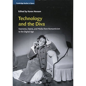 Technology and the Diva: Sopranos, Opera, and Media from Romanticism to the Digital Age (Cambridge Studies in Opera)