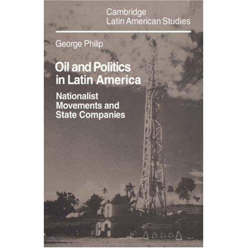 Oil and Politics in Latin America: Nationalist Movements and State Companies (Cambridge Latin American Studies)