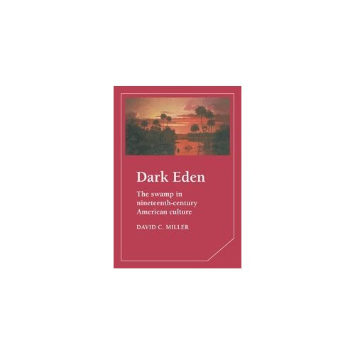 Dark Eden: The Swamp in Nineteenth-Century American Culture (Cambridge Studies in American Literature and Culture)