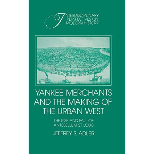 Yankee Merchants and the Making of the Urban West: The Rise and Fall of Antebellum St Louis (Interdisciplinary Perspectives on Modern History)