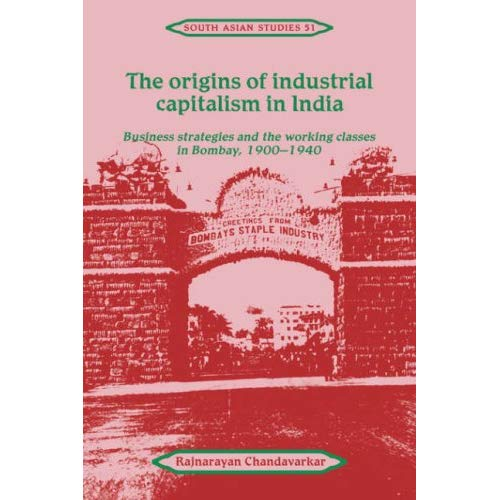 The Origins of Industrial Capitalism in India: Business Strategies and the Working Classes in Bombay, 1900–1940 (Cambridge South Asian Studies)