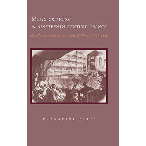 Music Criticism in Nineteenth-Century France: La Revue Et Gazette Musicale De Paris 1834-80