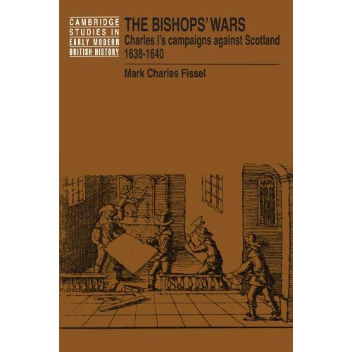 The Bishops' Wars: Charles I's Campaigns against Scotland, 1638-1640 (Cambridge Studies in Early Modern British History)
