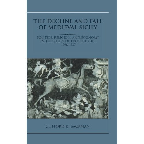 The Decline and Fall of Medieval Sicily: Politics, Religion, and Economy in the Reign of Frederick III, 1296-1337