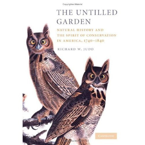The Untilled Garden: Natural History and the Spirit of Conservation in America, 1740–1840 (Studies in Environment and History)