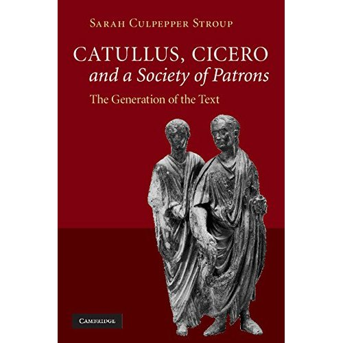 Catullus, Cicero, and a Society of Patrons: The Generation of the Text