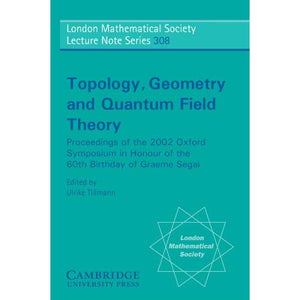 Topology, Geometry and Quantum Field Theory: Proceedings of the 2002 Oxford Symposium in Honour of the 60th Birthday of Graeme Segal (London Mathematical Society Lecture Note Series)