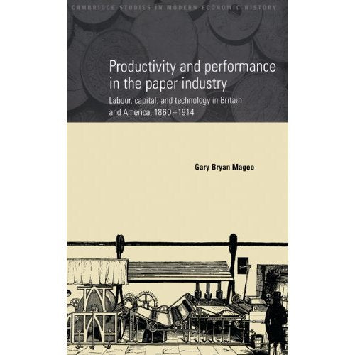 Productivity and Performance in the Paper Industry: Labour, Capital and Technology in Britain and America, 1860-1914 (Cambridge Studies in Modern Economic History)