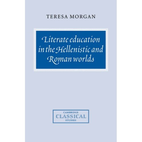Literate Education in the Hellenistic and Roman Worlds (Cambridge Classical Studies)