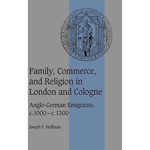 Family, Commerce, and Religion in London and Cologne: Anglo-German Emigrants, c.1000–c.1300 (Cambridge Studies in Medieval Life and Thought: Fourth Series)