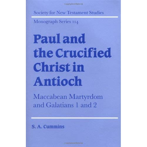 Paul and the Crucified Christ in Antioch: Maccabean Martyrdom and Galatians 1 and 2 (Society for New Testament Studies Monograph Series)