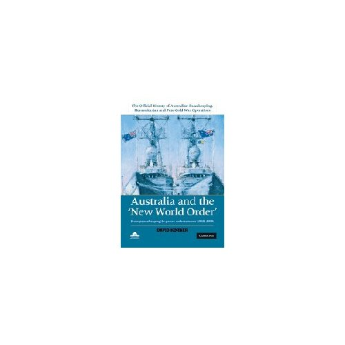 The Official History of Australian Peacekeeping, Humanitarian and Post-Cold War Operations 5 Volume Set: Australia and the New World Order: From Peacekeeping to Peace Enforcement: 1988-1991: Volume 2