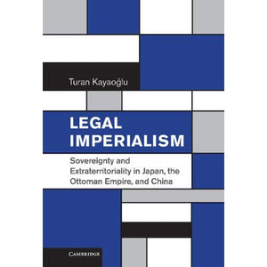 Legal Imperialism: Sovereignty and Extraterritoriality in Japan, the Ottoman Empire, and China