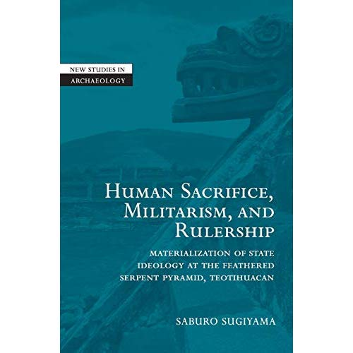 Human Sacrifice, Militarism, and Rulership: Materialization of State Ideology at the Feathered Serpent Pyramid, Teotihuacan (New Studies in Archaeology)