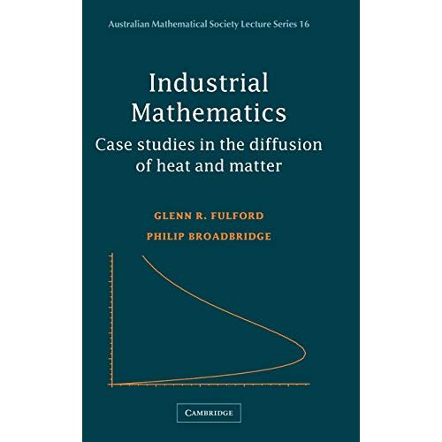 Industrial Mathematics: Case Studies in the Diffusion of Heat and Matter (Australian Mathematical Society Lecture Series)