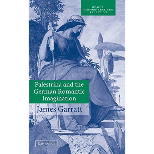 Palestrina and the German Romantic Imagination: Interpreting Historicism in Nineteenth-Century Music (Musical Performance and Reception)