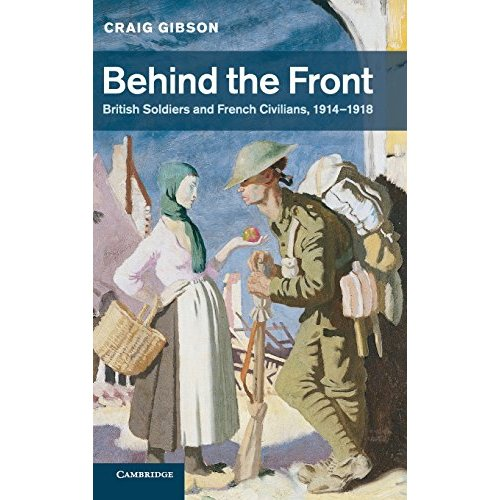 Behind the Front: British Soldiers and French Civilians, 1914-1918 (Studies in the Social and Cultural History of Modern Warfare)