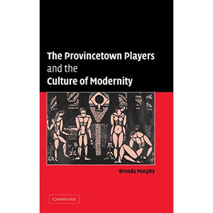 The Provincetown Players and the Culture of Modernity (Cambridge Studies in American Theatre and Drama)