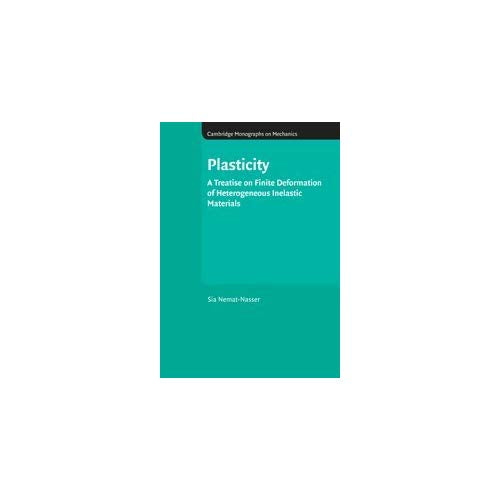 Plasticity: A Treatise on Finite Deformation of Heterogeneous Inelastic Materials (Cambridge Monographs on Mechanics)
