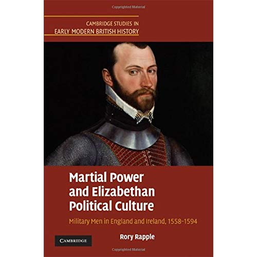 Martial Power and Elizabethan Political Culture: Military Men in England and Ireland, 1558–1594 (Cambridge Studies in Early Modern British History)