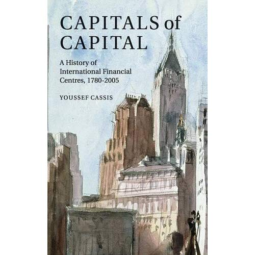 Capitals of Capital: A History of International Financial Centres 1780–2005