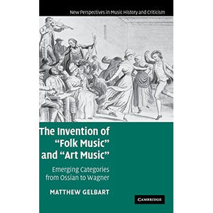 The Invention of 'Folk Music' and 'Art Music': Emerging Categories from Ossian to Wagner (New Perspectives in Music History and Criticism)