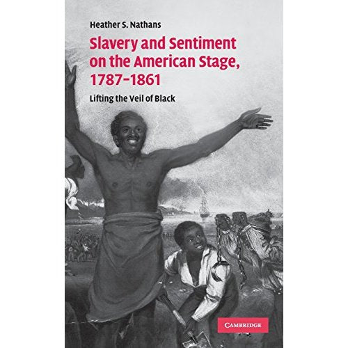 Slavery and Sentiment on the American Stage, 1787-1861: Lifting the Veil of Black (Cambridge Studies in American Theatre and Drama)