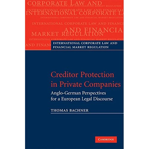 Creditor Protection in Private Companies: Anglo-German Perspectives for a European Legal Discourse (International Corporate Law and Financial Market Regulation)