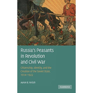 Russia's Peasants in Revolution and Civil War: Citizenship, Identity, and the Creation of the Soviet State, 1914 -1922