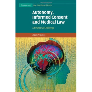 Autonomy, Informed Consent and Medical Law: A Relational Challenge (Cambridge Law, Medicine and Ethics)
