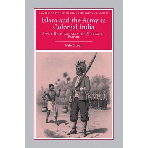 Islam and the Army in Colonial India: Sepoy Religion in the Service of Empire (Cambridge Studies in Indian History and Society)