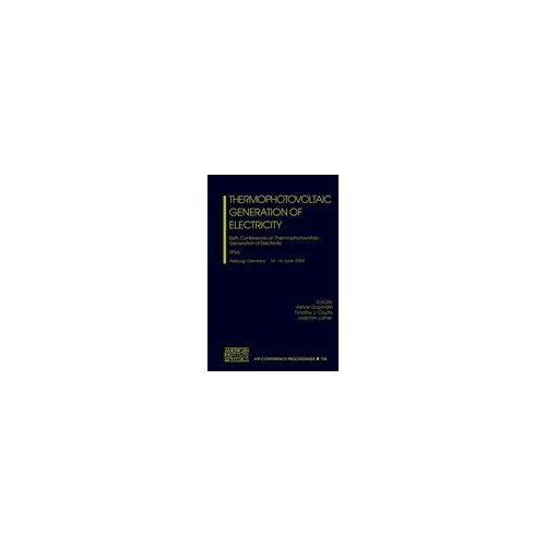 Thermophotovoltaic Generation of Electricity: Sixth Conference on Thermophotovoltaic Generation of Electricity TPV6 (AIP Conference Proceedings)