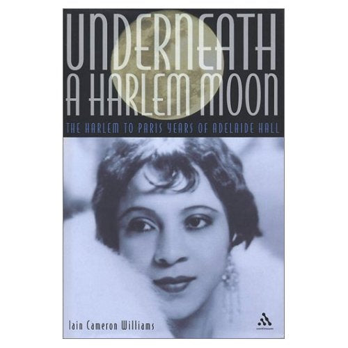 Underneath a Harlem Moon: The Harlem to Paris Years of Adelaide Hall (Bayou Jazz Lives)