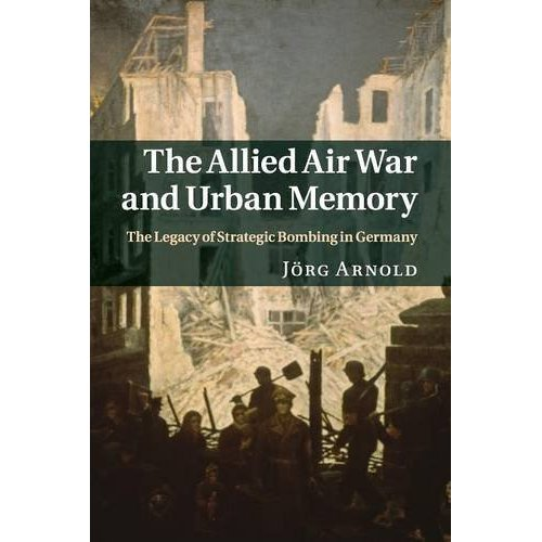 The Allied Air War and Urban Memory: The Legacy of Strategic Bombing in Germany (Studies in the Social and Cultural History of Modern Warfare)