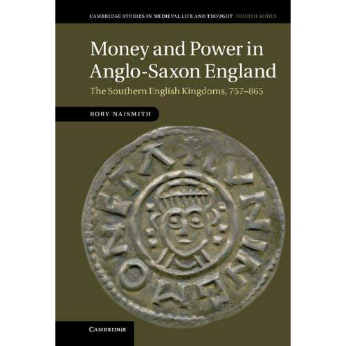 Money and Power in Anglo-Saxon England: The Southern English Kingdoms, 757–865 (Cambridge Studies in Medieval Life and Thought: Fourth Series)