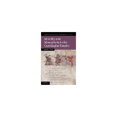 Morality and Masculinity in the Carolingian Empire (Cambridge Studies in Medieval Life and Thought: Fourth Series)