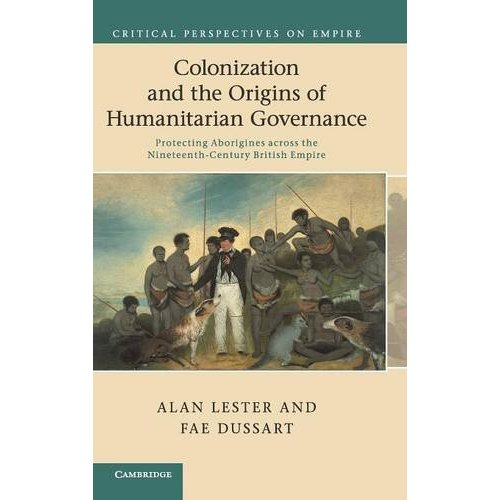 Colonization and the Origins of Humanitarian Governance: Protecting Aborigines across the Nineteenth-Century British Empire (Critical Perspectives on Empire)