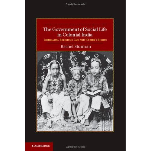 The Government of Social Life in Colonial India: Liberalism, Religious Law, and Women's Rights (Cambridge Studies in Indian History and Society)