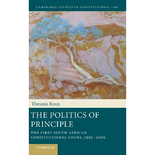 The Politics of Principle: The First South African Constitutional Court, 1995–2005 (Cambridge Studies in Constitutional Law)
