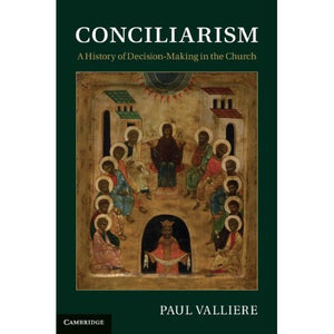 Conciliarism: A History of Decision-Making in the Church