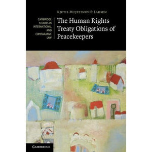 The Human Rights Treaty Obligations of Peacekeepers (Cambridge Studies in International and Comparative Law)