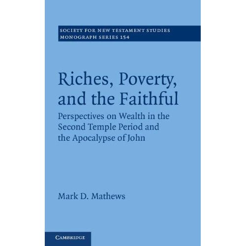 Riches, Poverty, and the Faithful: Perspectives on Wealth in the Second Temple Period and the Apocalypse of John (Society for New Testament Studies Monograph Series)