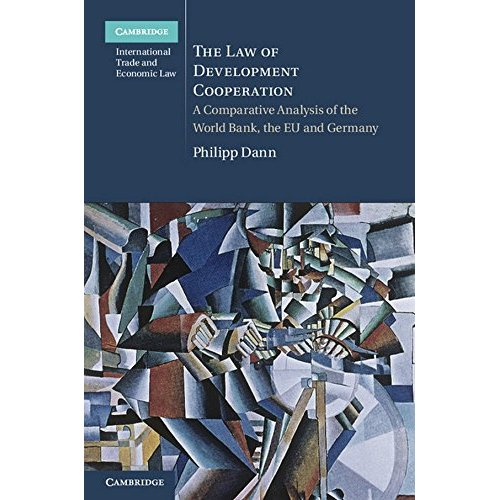 The Law of Development Cooperation: A Comparative Analysis of the World Bank, the EU and Germany (Cambridge International Trade and Economic Law)