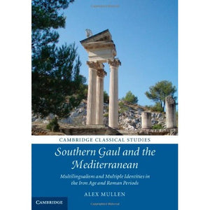 Southern Gaul and the Mediterranean: Multilingualism and Multiple Identities in the Iron Age and Roman Periods (Cambridge Classical Studies)
