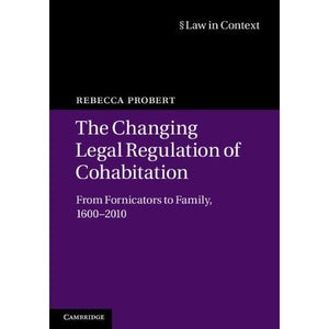 The Changing Legal Regulation of Cohabitation: From Fornicators to Family, 1600-2010 (Law in Context)