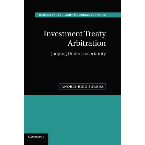 Investment Treaty Arbitration: Judging under Uncertainty (Hersch Lauterpacht Memorial Lectures)