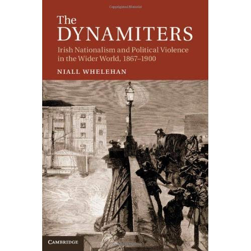 The Dynamiters: Irish Nationalism and Political Violence in the Wider World, 1867-1900